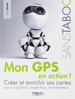 Mon GPS en action ! Créer et enrichir ses cartes avec Google Earth, Google Maps, OpenStreetMap